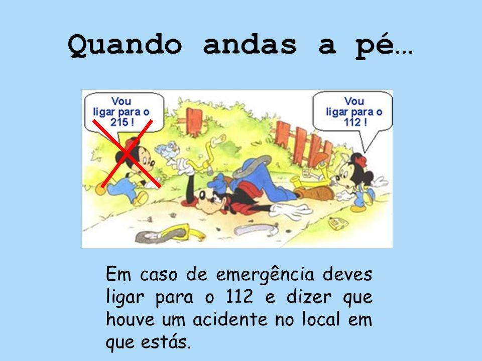 Quando andas a pé…Em caso de emergência deves ligar para o 112 e dizer que houve um acidente no local em que estás.