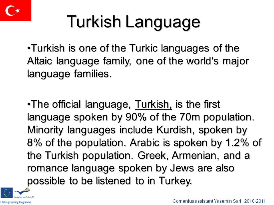 Turkish Language Turkish is one of the Turkic languages of the Altaic language family, one of the world s major language families.