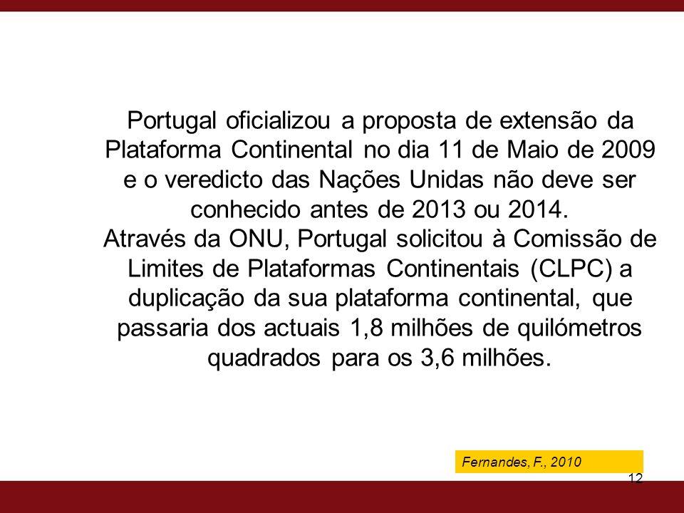 Portugal oficializou a proposta de extensão da Plataforma Continental no dia 11 de Maio de 2009 e o veredicto das Nações Unidas não deve ser conhecido antes de 2013 ou 2014. Através da ONU, Portugal solicitou à Comissão de Limites de Plataformas Continentais (CLPC) a duplicação da sua plataforma continental, que passaria dos actuais 1,8 milhões de quilómetros quadrados para os 3,6 milhões.
