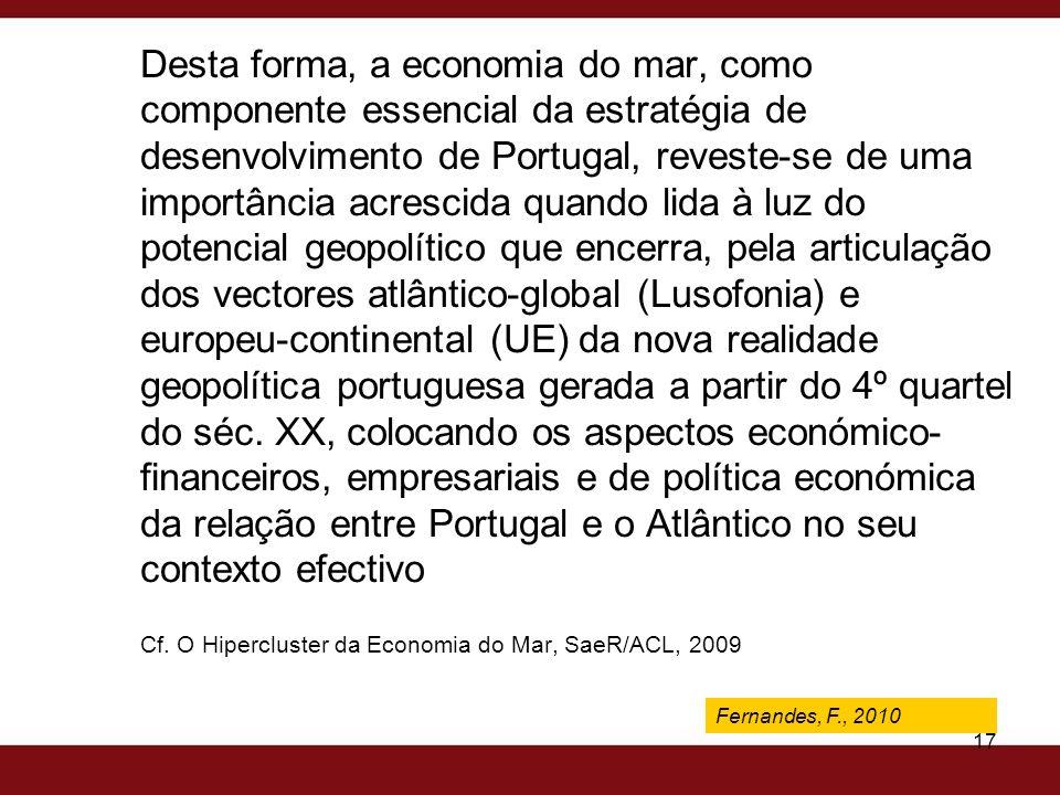 Desta forma, a economia do mar, como componente essencial da estratégia de desenvolvimento de Portugal, reveste-se de uma importância acrescida quando lida à luz do potencial geopolítico que encerra, pela articulação dos vectores atlântico-global (Lusofonia) e europeu-continental (UE) da nova realidade geopolítica portuguesa gerada a partir do 4º quartel do séc. XX, colocando os aspectos económico-financeiros, empresariais e de política económica da relação entre Portugal e o Atlântico no seu contexto efectivo Cf. O Hipercluster da Economia do Mar, SaeR/ACL, 2009