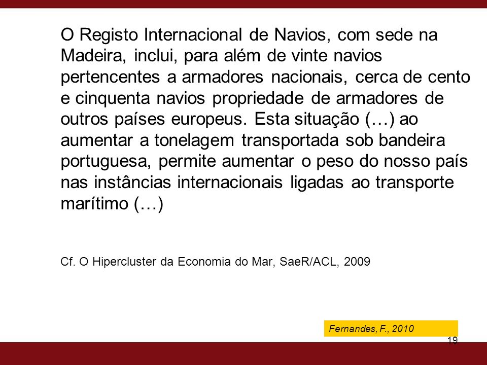 O Registo Internacional de Navios, com sede na Madeira, inclui, para além de vinte navios pertencentes a armadores nacionais, cerca de cento e cinquenta navios propriedade de armadores de outros países europeus. Esta situação (…) ao aumentar a tonelagem transportada sob bandeira portuguesa, permite aumentar o peso do nosso país nas instâncias internacionais ligadas ao transporte marítimo (…) Cf. O Hipercluster da Economia do Mar, SaeR/ACL, 2009