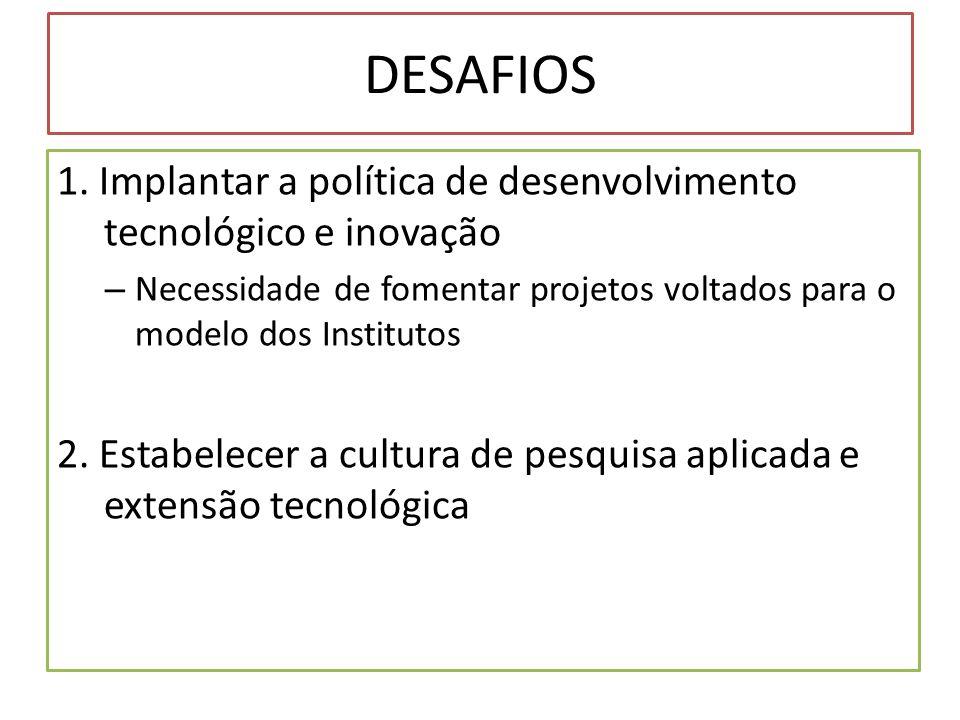 DESAFIOS 1. Implantar a política de desenvolvimento tecnológico e inovação. Necessidade de fomentar projetos voltados para o modelo dos Institutos.