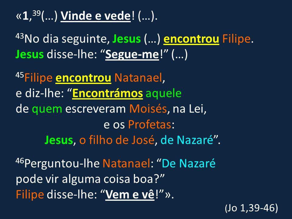 «1,39(…) Vinde e vede! (…).43No dia seguinte, Jesus (…) encontrou Filipe. Jesus disse-lhe: Segue-me! (…)