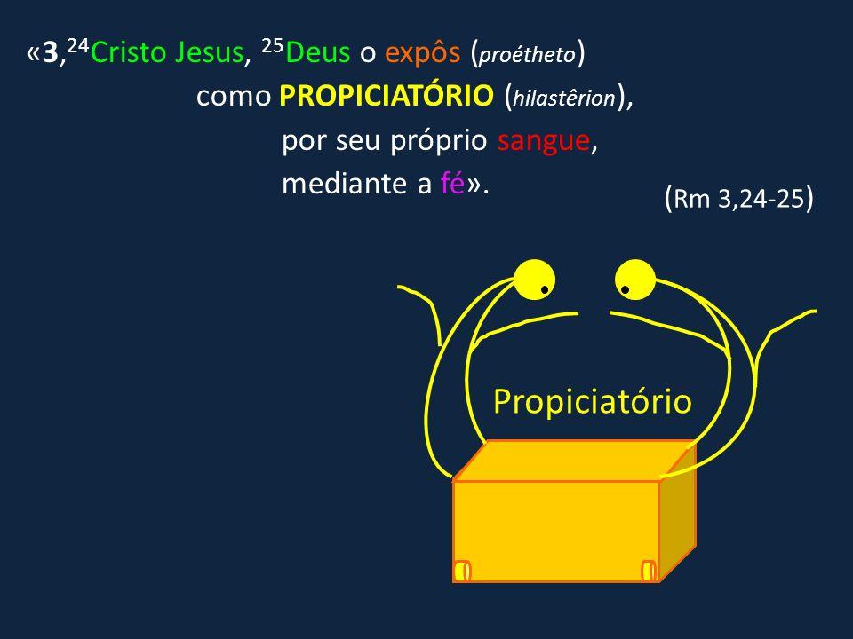 Propiciatório «3,24Cristo Jesus, 25Deus o expôs (proétheto)
