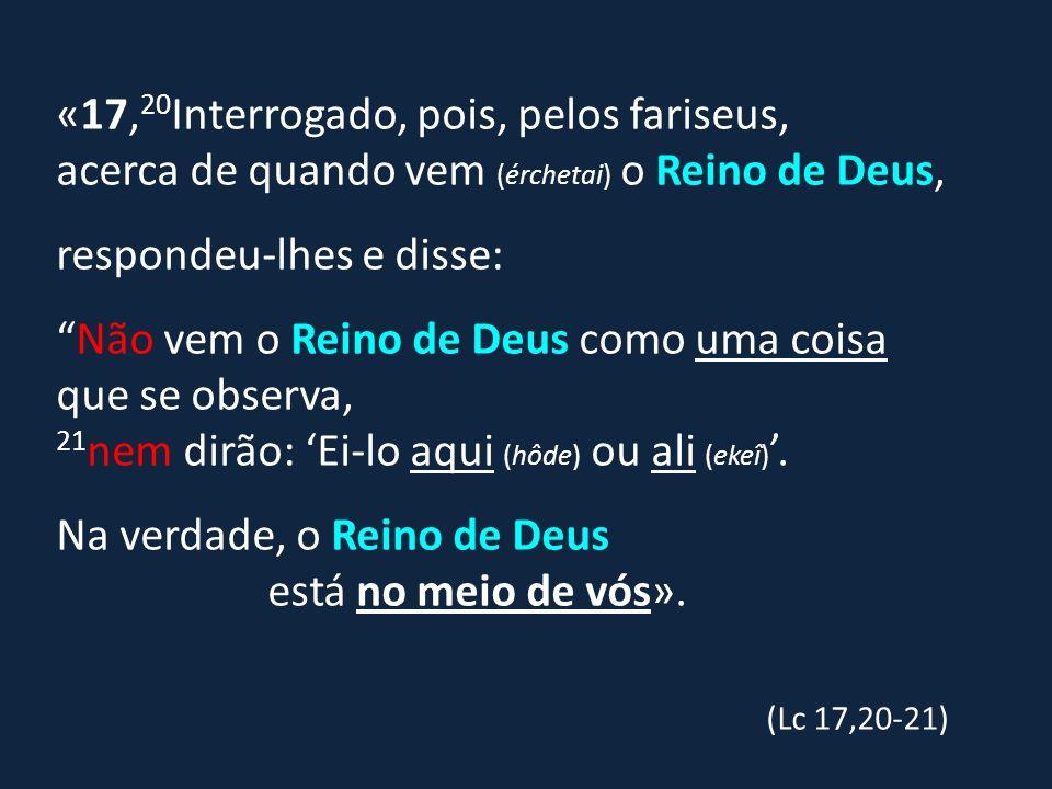 «17,20Interrogado, pois, pelos fariseus, acerca de quando vem (érchetai) o Reino de Deus,