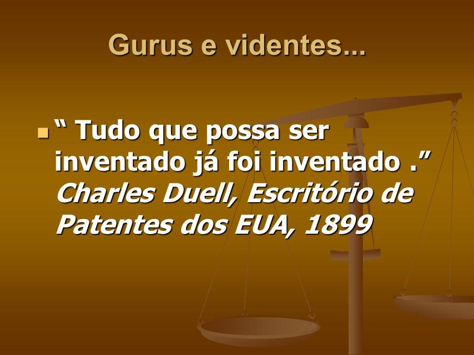 Gurus e videntes... Tudo que possa ser inventado já foi inventado . Charles Duell, Escritório de Patentes dos EUA, 1899.