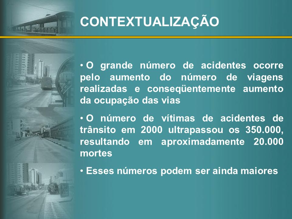 CONTEXTUALIZAÇÃO O grande número de acidentes ocorre pelo aumento do número de viagens realizadas e conseqüentemente aumento da ocupação das vias.