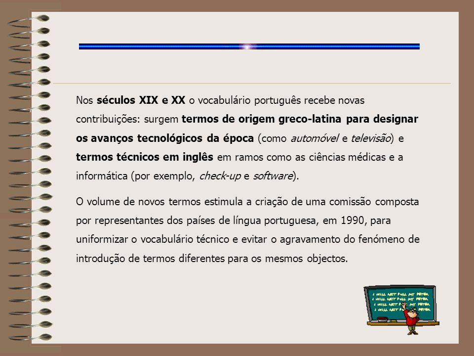 Nos séculos XIX e XX o vocabulário português recebe novas contribuições: surgem termos de origem greco-latina para designar os avanços tecnológicos da época (como automóvel e televisão) e termos técnicos em inglês em ramos como as ciências médicas e a informática (por exemplo, check-up e software).