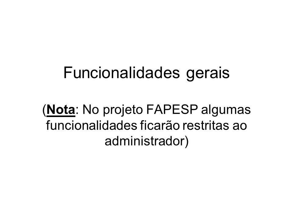 Funcionalidades gerais (Nota: No projeto FAPESP algumas funcionalidades ficarão restritas ao administrador)
