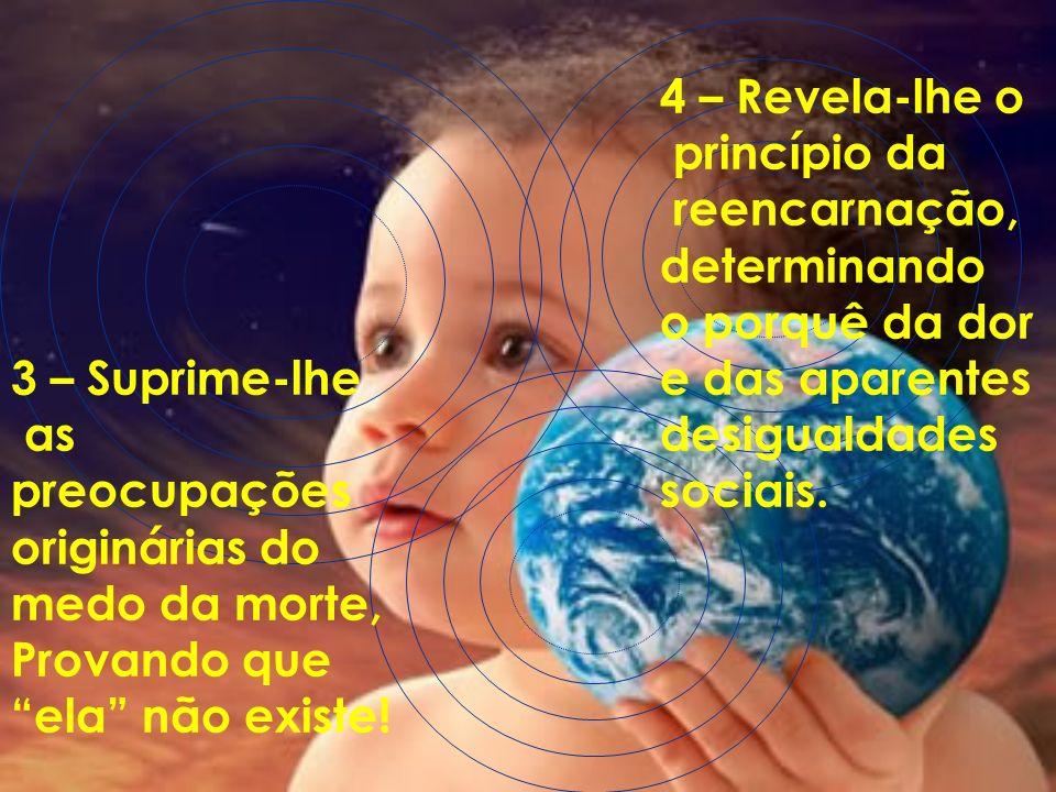 4 – Revela-lhe o princípio da. reencarnação, determinando. o porquê da dor. e das aparentes. desigualdades.