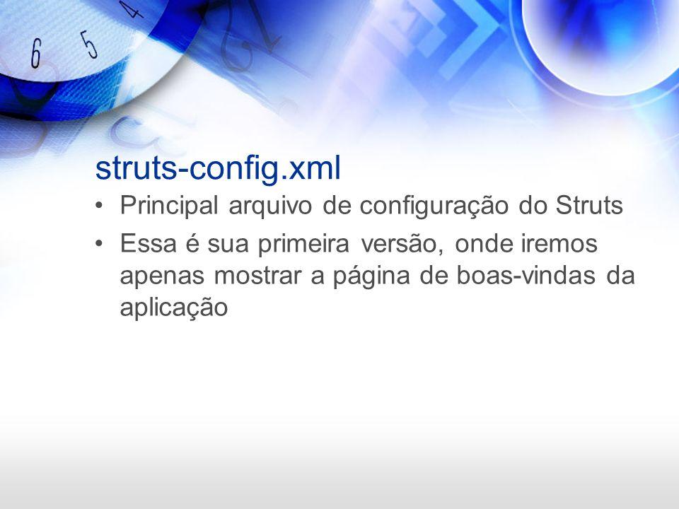 struts-config.xml Principal arquivo de configuração do Struts