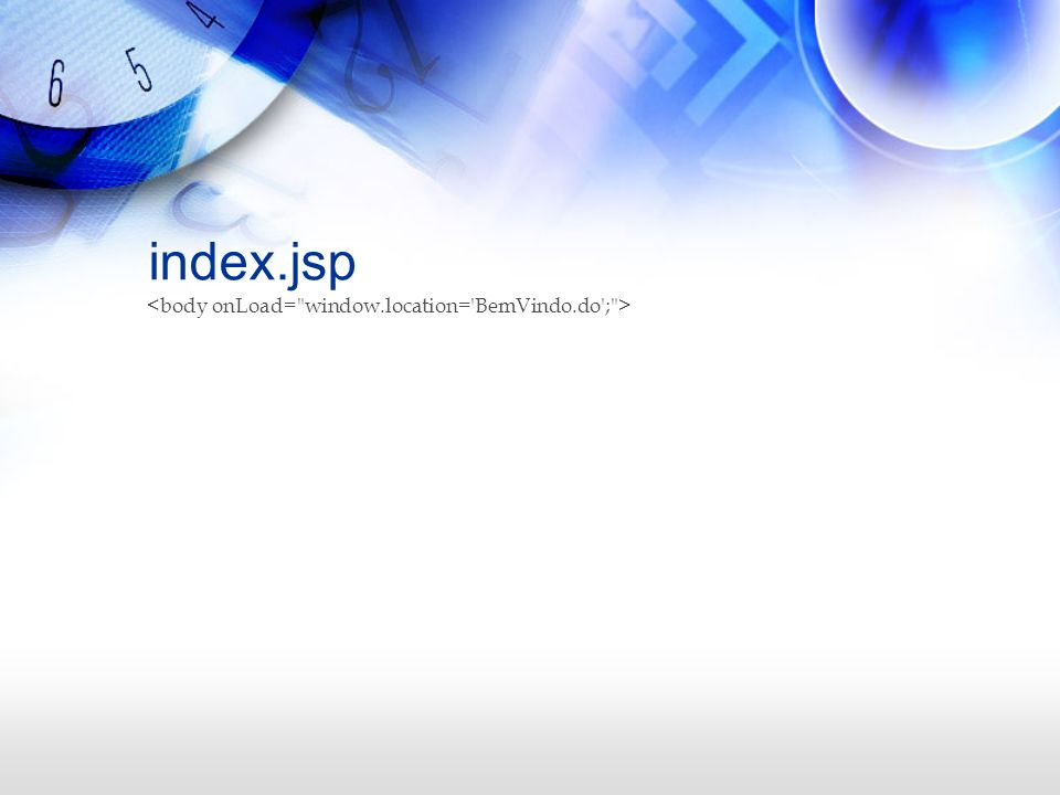 index.jsp <body onLoad= window.location= BemVindo.do ; >