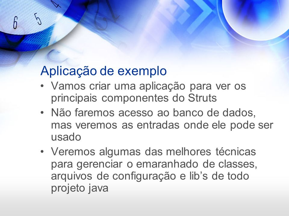 Aplicação de exemplo Vamos criar uma aplicação para ver os principais componentes do Struts.
