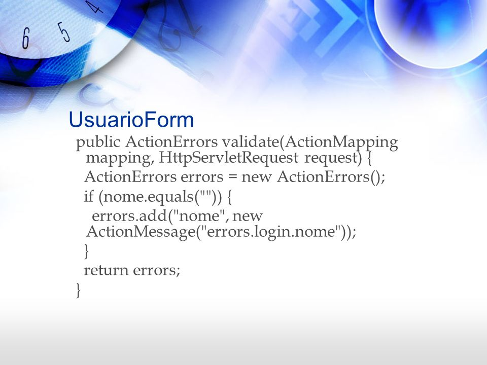 UsuarioForm public ActionErrors validate(ActionMapping mapping, HttpServletRequest request) { ActionErrors errors = new ActionErrors();