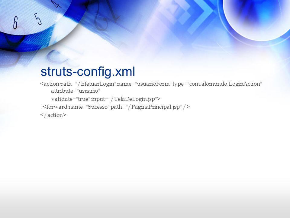 struts-config.xml<action path= /EfetuarLogin name= usuarioForm type= com.alomundo.LoginAction attribute= usuario