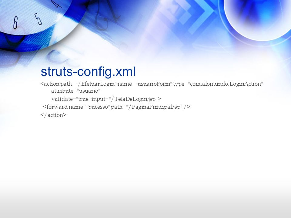 struts-config.xml <action path= /EfetuarLogin name= usuarioForm type= com.alomundo.LoginAction attribute= usuario