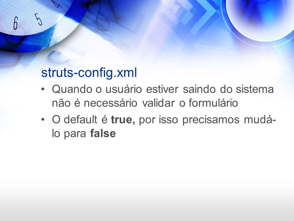 struts-config.xml Quando o usuário estiver saindo do sistema não é necessário validar o formulário.