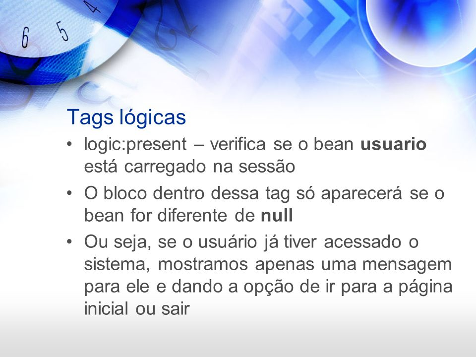 Tags lógicas logic:present – verifica se o bean usuario está carregado na sessão.
