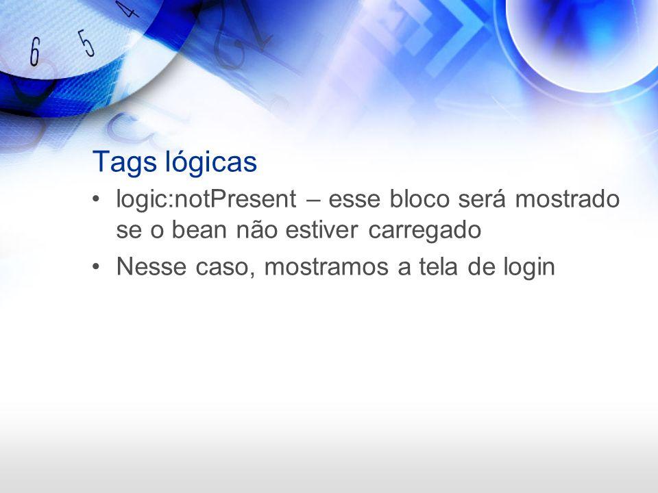 Tags lógicaslogic:notPresent – esse bloco será mostrado se o bean não estiver carregado.