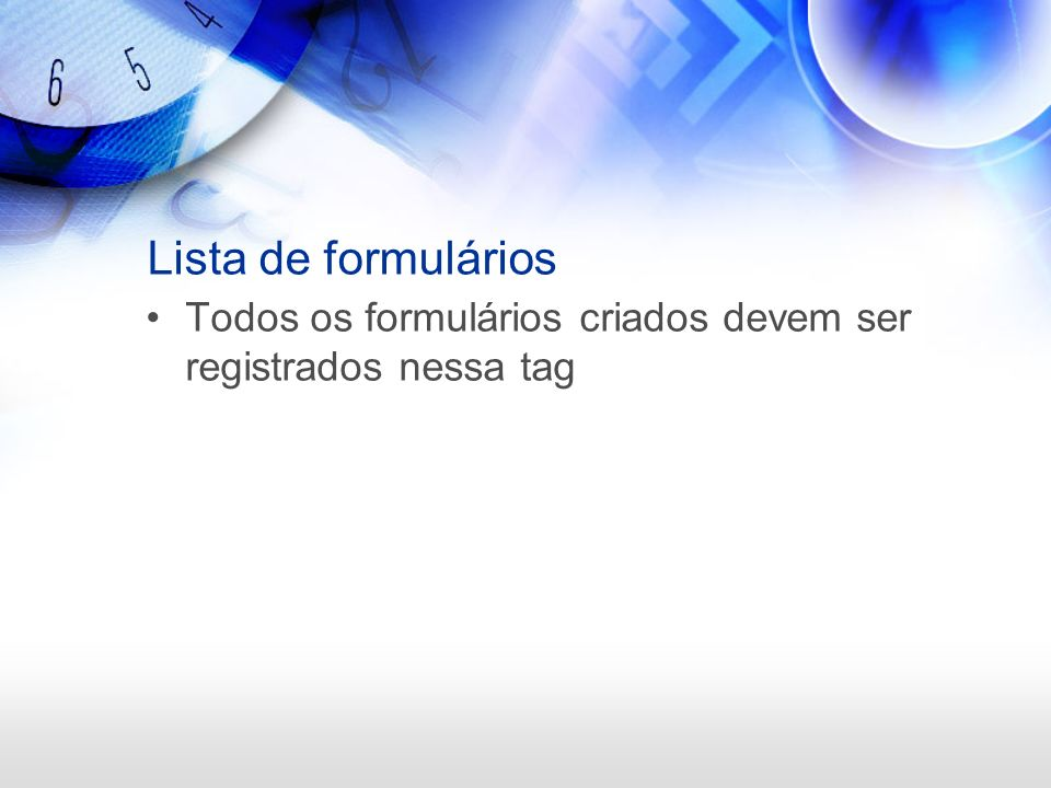 Lista de formulários Todos os formulários criados devem ser registrados nessa tag