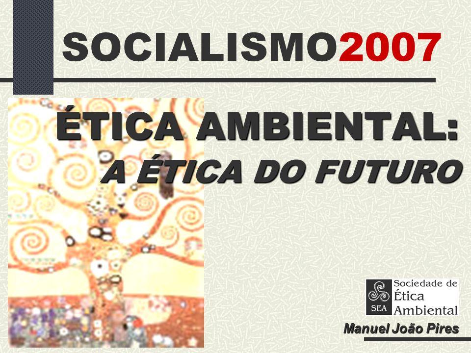 SOCIALISMO2007 ÉTICA AMBIENTAL: A ÉTICA DO FUTURO Manuel João Pires