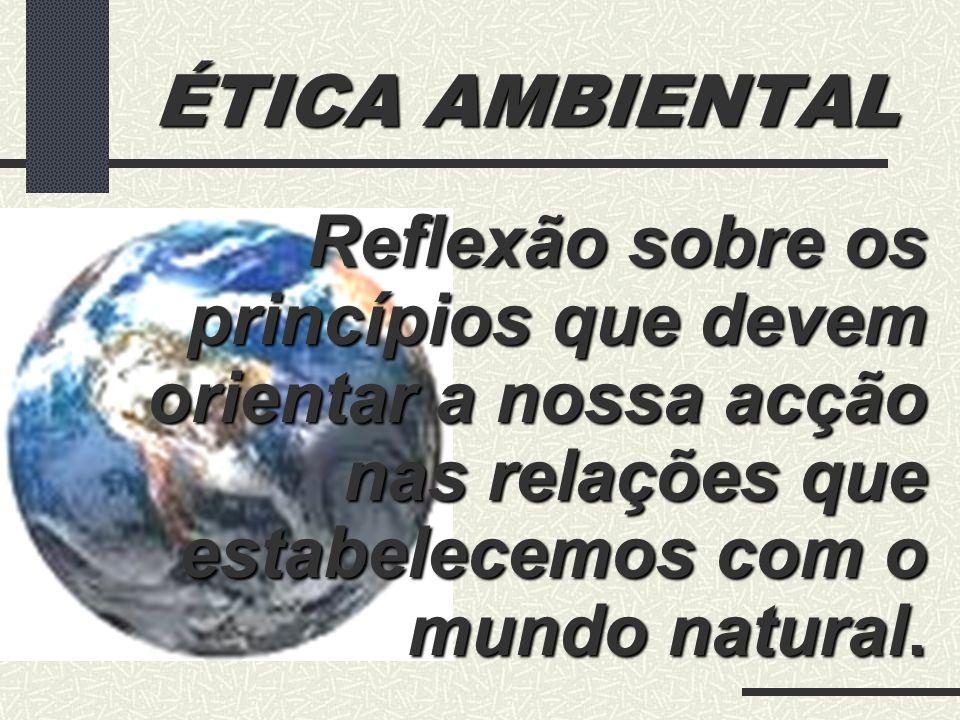 ÉTICA AMBIENTAL Reflexão sobre os princípios que devem orientar a nossa acção nas relações que estabelecemos com o mundo natural.