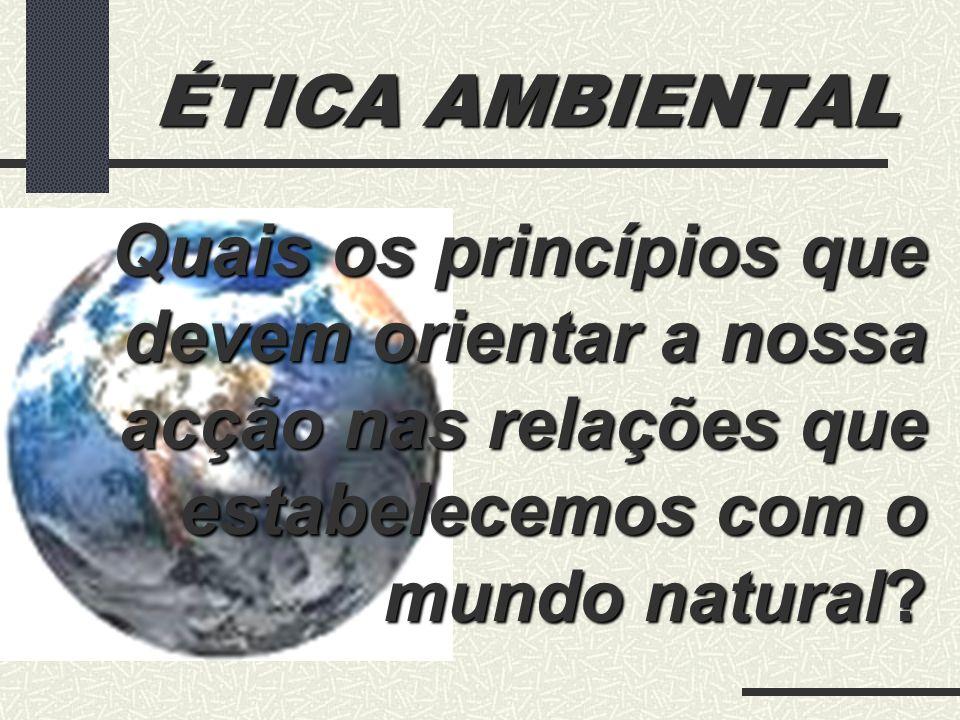 ÉTICA AMBIENTAL Quais os princípios que devem orientar a nossa acção nas relações que estabelecemos com o mundo natural