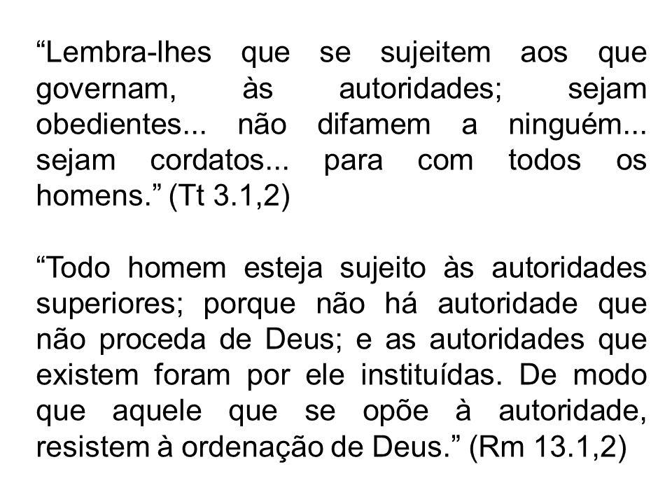 Lembra-lhes que se sujeitem aos que governam, às autoridades; sejam obedientes... não difamem a ninguém... sejam cordatos... para com todos os homens. (Tt 3.1,2)