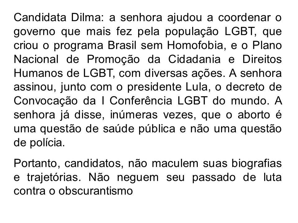 Candidata Dilma: a senhora ajudou a coordenar o governo que mais fez pela população LGBT, que criou o programa Brasil sem Homofobia, e o Plano Nacional de Promoção da Cidadania e Direitos Humanos de LGBT, com diversas ações. A senhora assinou, junto com o presidente Lula, o decreto de Convocação da I Conferência LGBT do mundo. A senhora já disse, inúmeras vezes, que o aborto é uma questão de saúde pública e não uma questão de polícia.