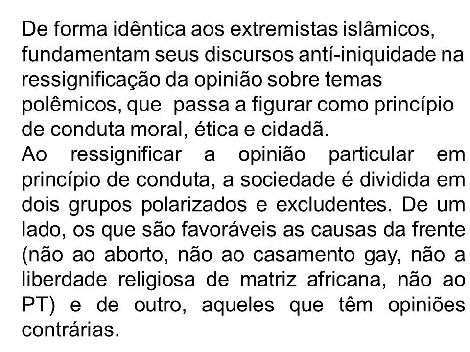 De forma idêntica aos extremistas islâmicos, fundamentam seus discursos antí-iniquidade na ressignificação da opinião sobre temas polêmicos, que passa a figurar como princípio de conduta moral, ética e cidadã.