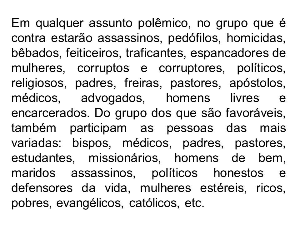 Em qualquer assunto polêmico, no grupo que é contra estarão assassinos, pedófilos, homicidas, bêbados, feiticeiros, traficantes, espancadores de mulheres, corruptos e corruptores, políticos, religiosos, padres, freiras, pastores, apóstolos, médicos, advogados, homens livres e encarcerados.
