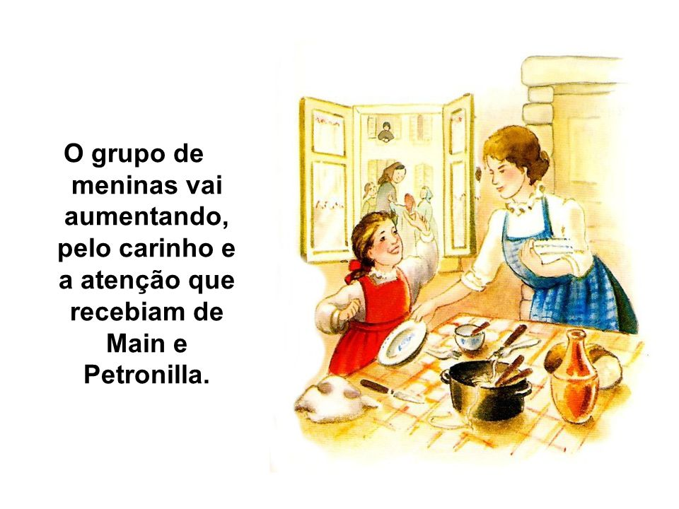 O grupo de meninas vai aumentando, pelo carinho e a atenção que recebiam de Main e Petronilla.