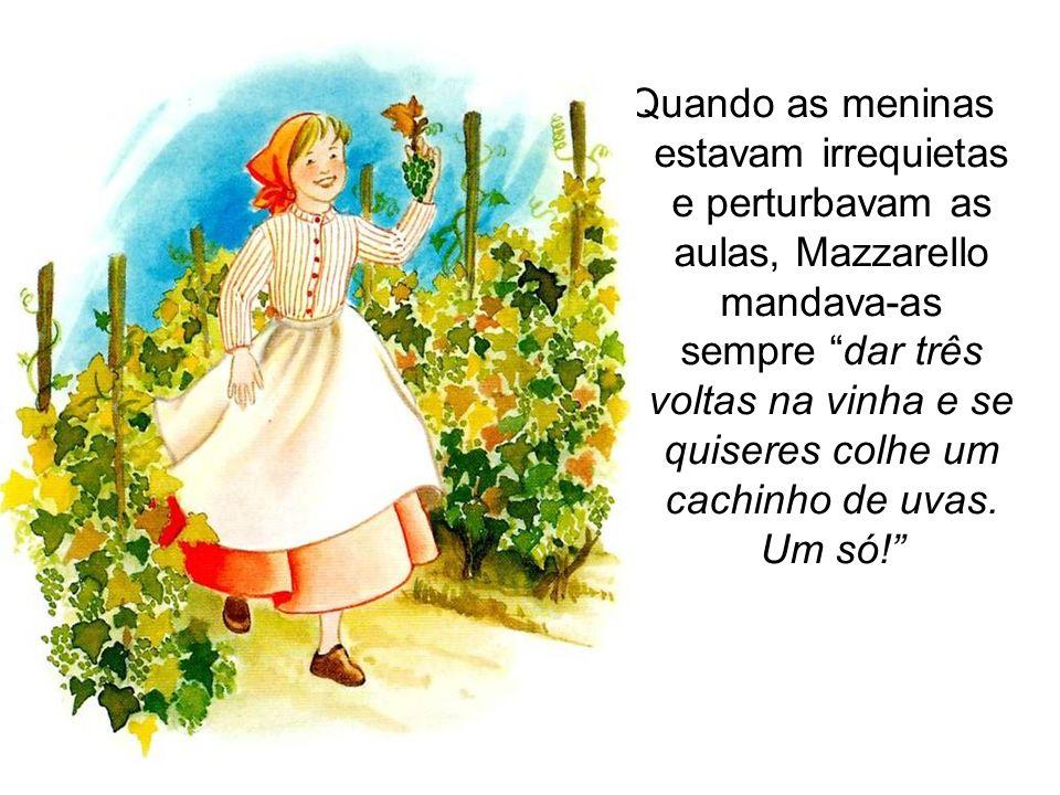 Quando as meninas estavam irrequietas e perturbavam as aulas, Mazzarello mandava-as sempre dar três voltas na vinha e se quiseres colhe um cachinho de uvas.