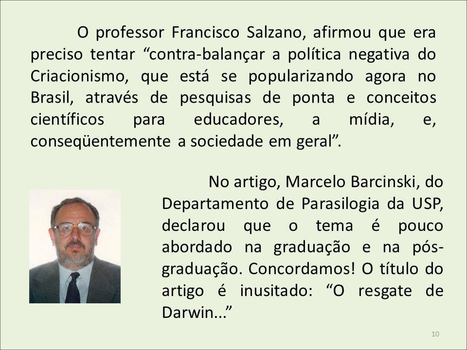 O professor Francisco Salzano, afirmou que era preciso tentar contra-balançar a política negativa do Criacionismo, que está se popularizando agora no Brasil, através de pesquisas de ponta e conceitos científicos para educadores, a mídia, e, conseqüentemente a sociedade em geral .