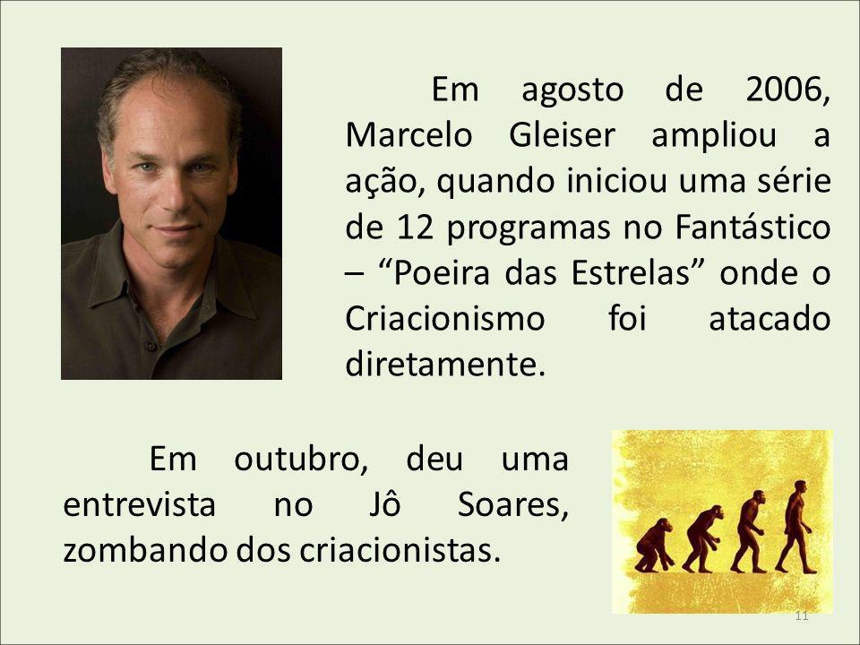 Em agosto de 2006, Marcelo Gleiser ampliou a ação, quando iniciou uma série de 12 programas no Fantástico – Poeira das Estrelas onde o Criacionismo foi atacado diretamente.
