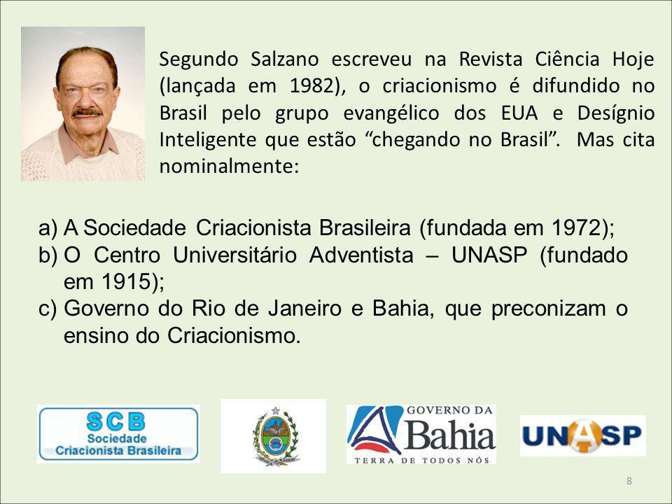 Segundo Salzano escreveu na Revista Ciência Hoje (lançada em 1982), o criacionismo é difundido no Brasil pelo grupo evangélico dos EUA e Desígnio Inteligente que estão chegando no Brasil . Mas cita nominalmente: