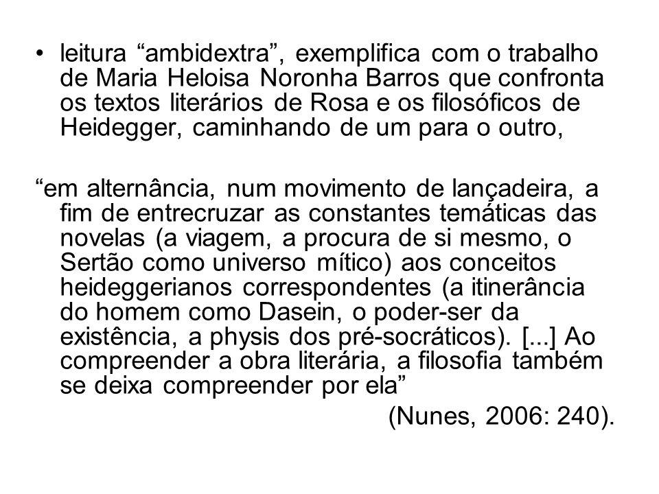 leitura ambidextra , exemplifica com o trabalho de Maria Heloisa Noronha Barros que confronta os textos literários de Rosa e os filosóficos de Heidegger, caminhando de um para o outro,