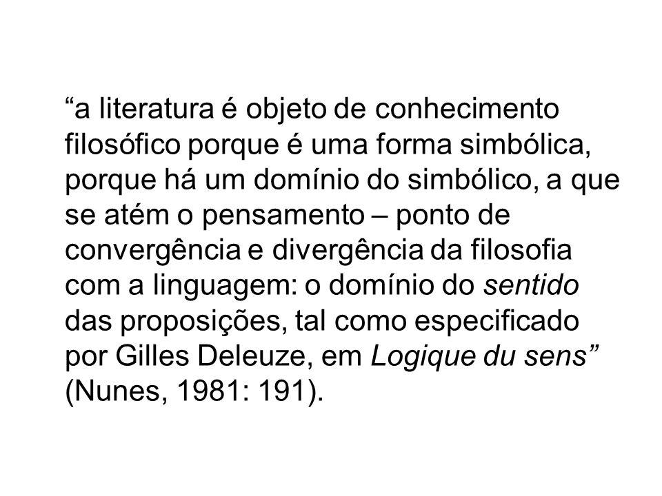 a literatura é objeto de conhecimento filosófico porque é uma forma simbólica, porque há um domínio do simbólico, a que se atém o pensamento – ponto de convergência e divergência da filosofia com a linguagem: o domínio do sentido das proposições, tal como especificado por Gilles Deleuze, em Logique du sens (Nunes, 1981: 191).