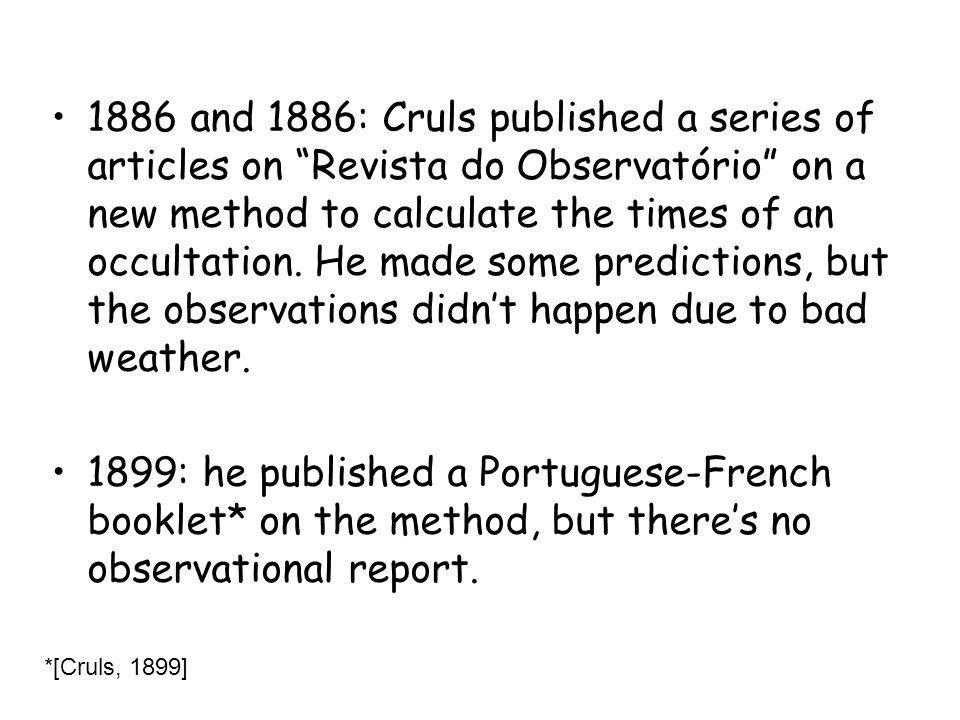 1886 and 1886: Cruls published a series of articles on Revista do Observatório on a new method to calculate the times of an occultation. He made some predictions, but the observations didn't happen due to bad weather.