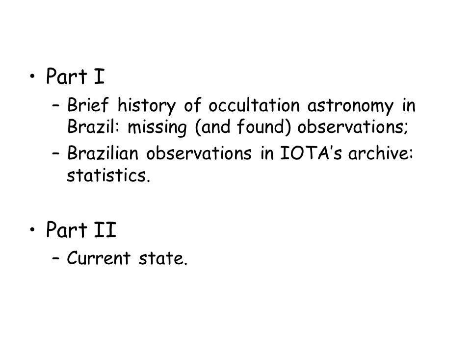 Part I Brief history of occultation astronomy in Brazil: missing (and found) observations; Brazilian observations in IOTA's archive: statistics.