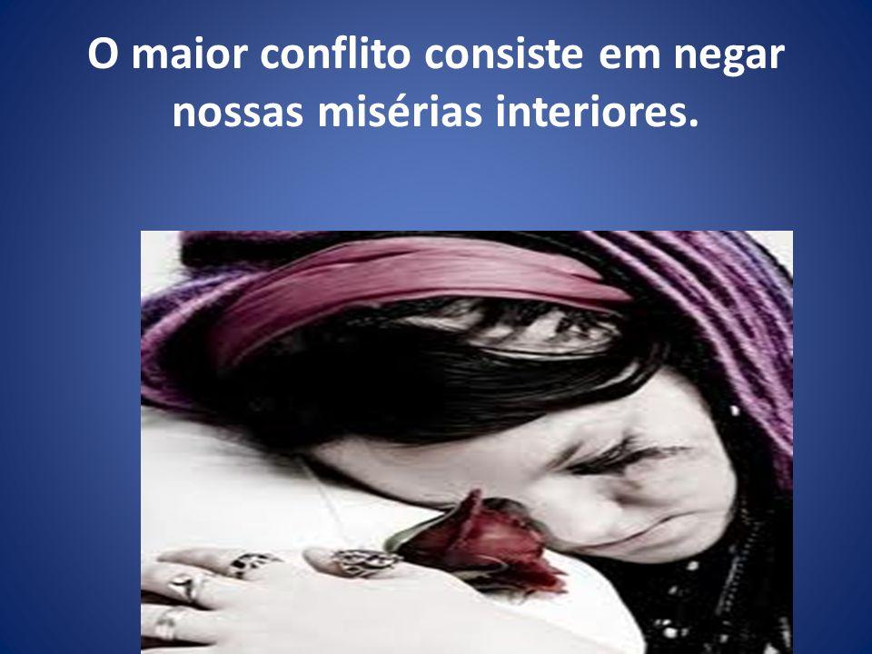 O maior conflito consiste em negar nossas misérias interiores.