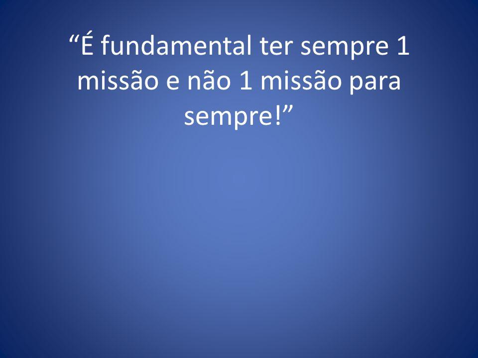 É fundamental ter sempre 1 missão e não 1 missão para sempre!