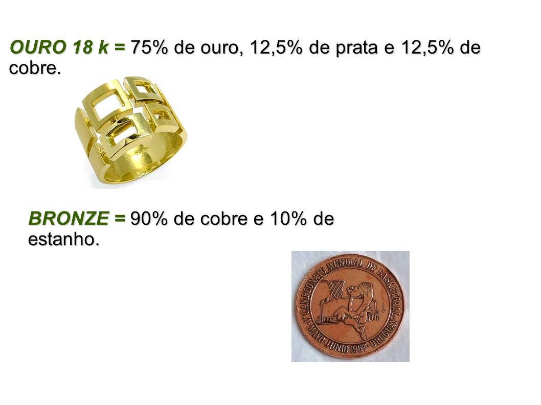 OURO 18 k = 75% de ouro, 12,5% de prata e 12,5% de cobre.