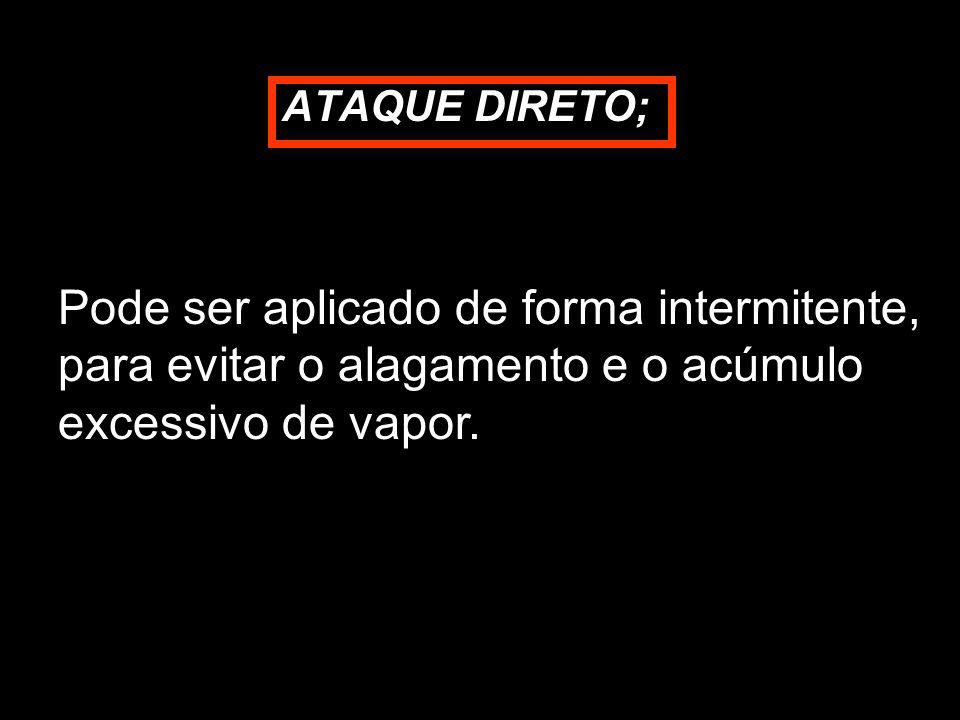 ATAQUE DIRETO; Pode ser aplicado de forma intermitente, para evitar o alagamento e o acúmulo excessivo de vapor.