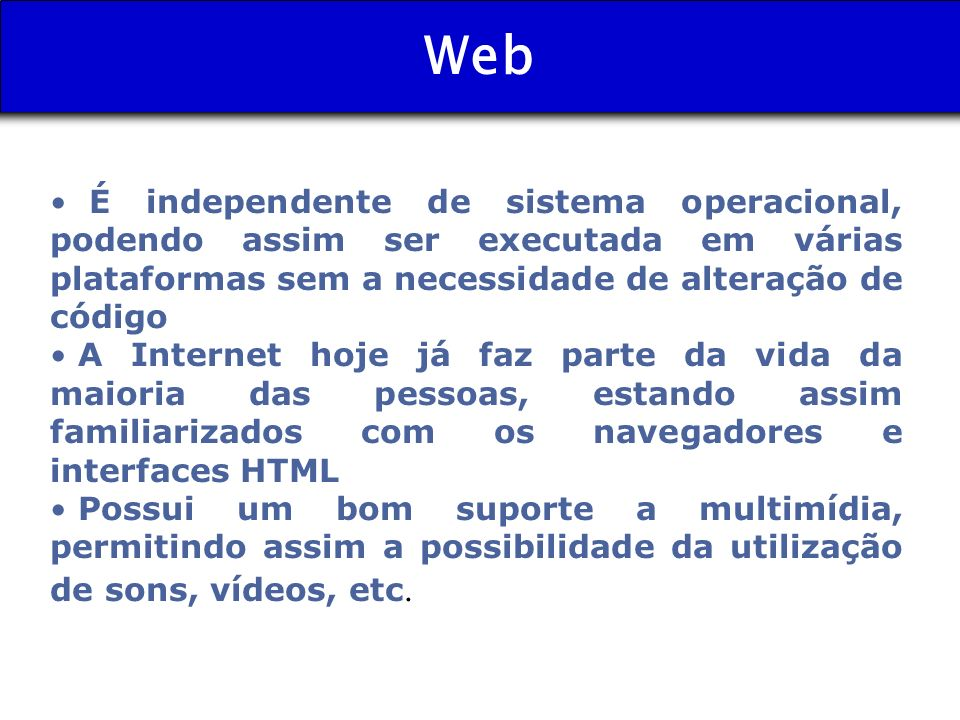 WebÉ independente de sistema operacional, podendo assim ser executada em várias plataformas sem a necessidade de alteração de código.