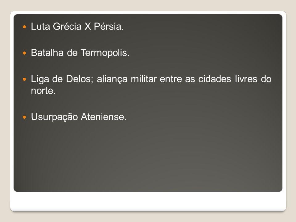 Luta Grécia X Pérsia. Batalha de Termopolis. Liga de Delos; aliança militar entre as cidades livres do norte.
