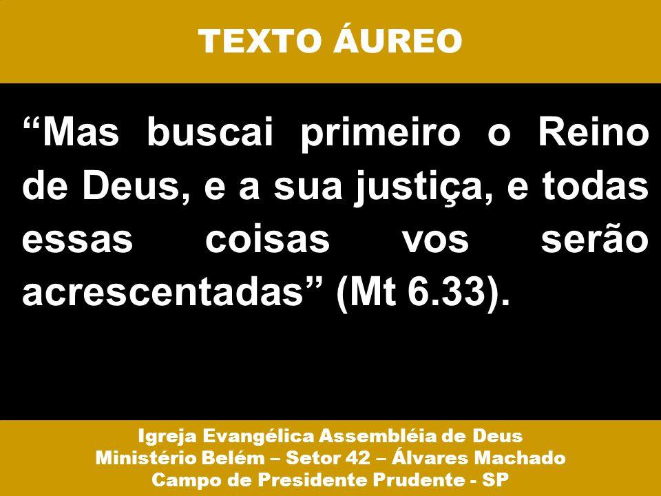 TEXTO ÁUREO Mas buscai primeiro o Reino de Deus, e a sua justiça, e todas essas coisas vos serão acrescentadas (Mt 6.33).
