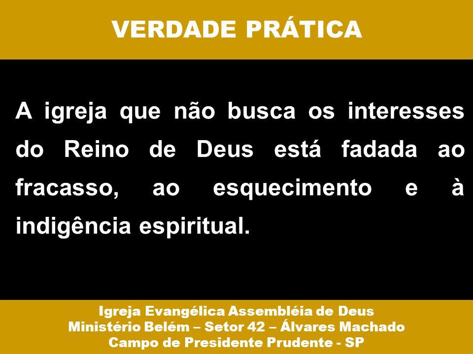 VERDADE PRÁTICA A igreja que não busca os interesses do Reino de Deus está fadada ao fracasso, ao esquecimento e à indigência espiritual.