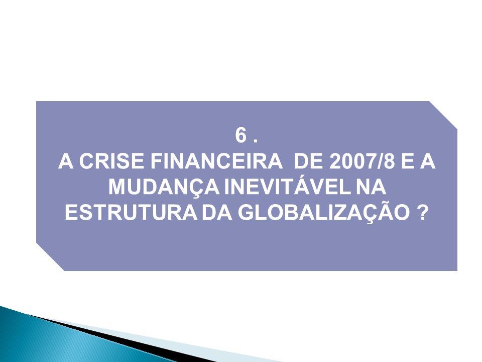6 . A CRISE FINANCEIRA DE 2007/8 E A MUDANÇA INEVITÁVEL NA ESTRUTURA DA GLOBALIZAÇÃO