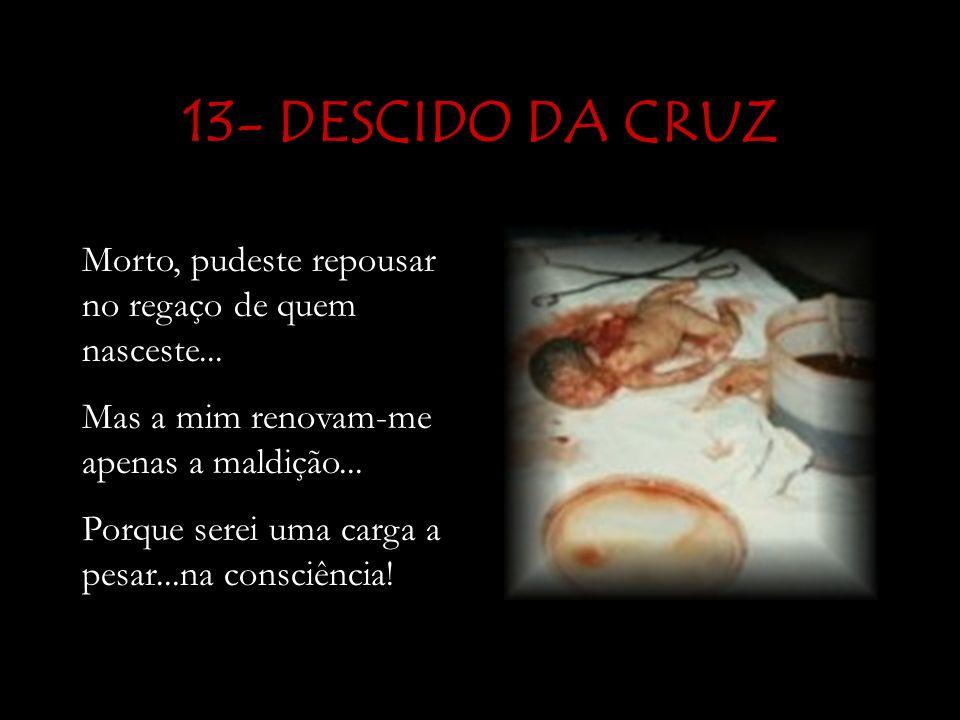 13- DESCIDO DA CRUZ Morto, pudeste repousar no regaço de quem nasceste... Mas a mim renovam-me apenas a maldição...